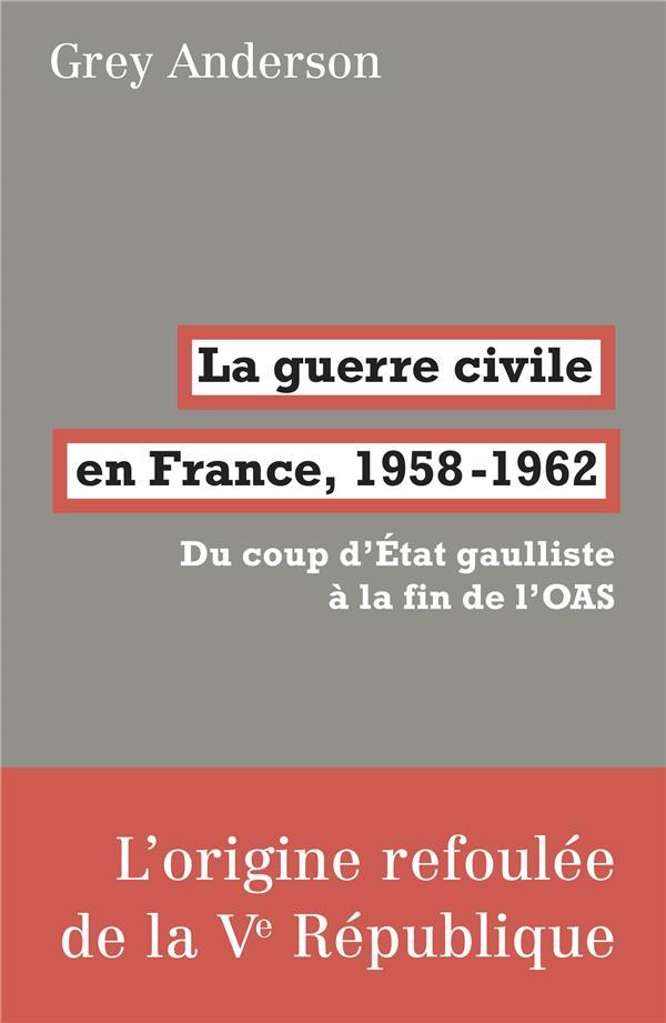 LA GUERRE CIVILE EN FRANCE, 1958-62 - DU COUP D-ETAT GAULLISTE A LA FIN DE L-OAS