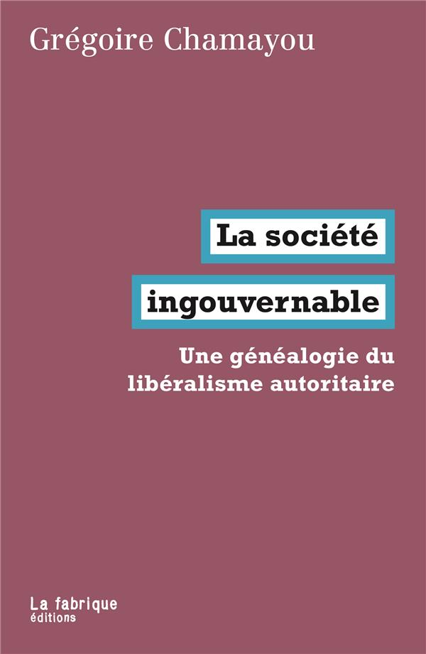 LA SOCIETE INGOUVERNABLE - UNE CHAMAYOU GREGOIRE FABRIQUE