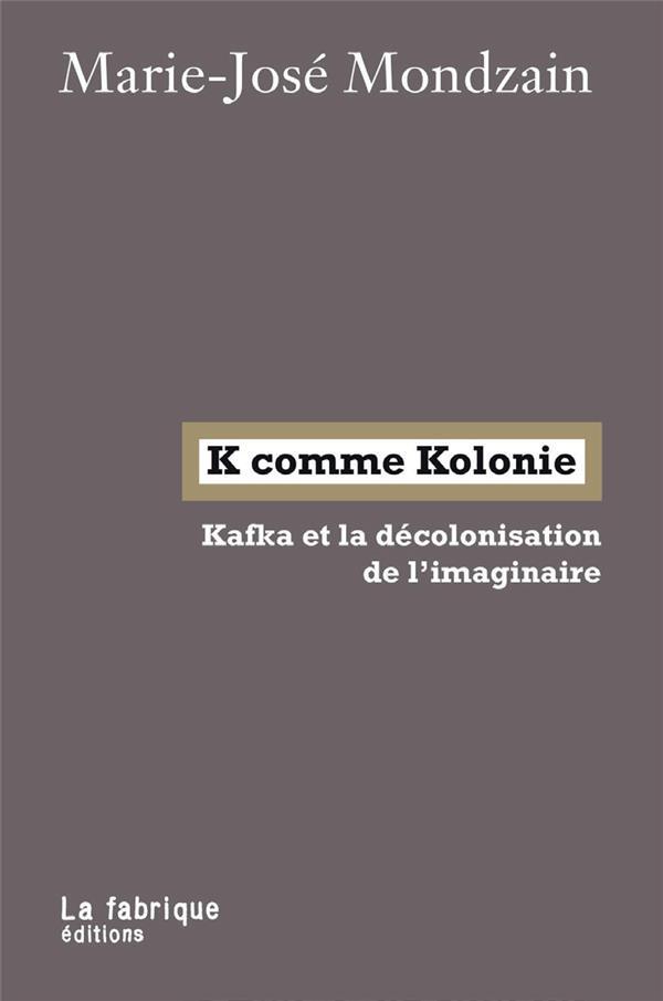 K COMME KOLONIE     KAFKA ET LA DECOLONISATION DE L'IMAGINAIRE