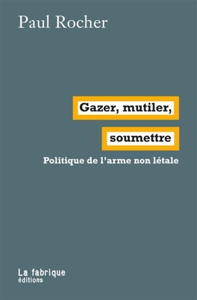 GAZER, MUTILER, SOUMETTRE  -  POLITIQUE DE L'ARME NON LETALE