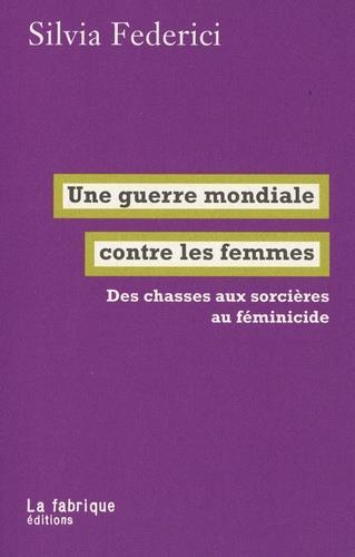 UNE GUERRE MONDIALE CONTRE LES FEMMES - DES CHASSES AUX SORCIERES AU FEMINICIDE