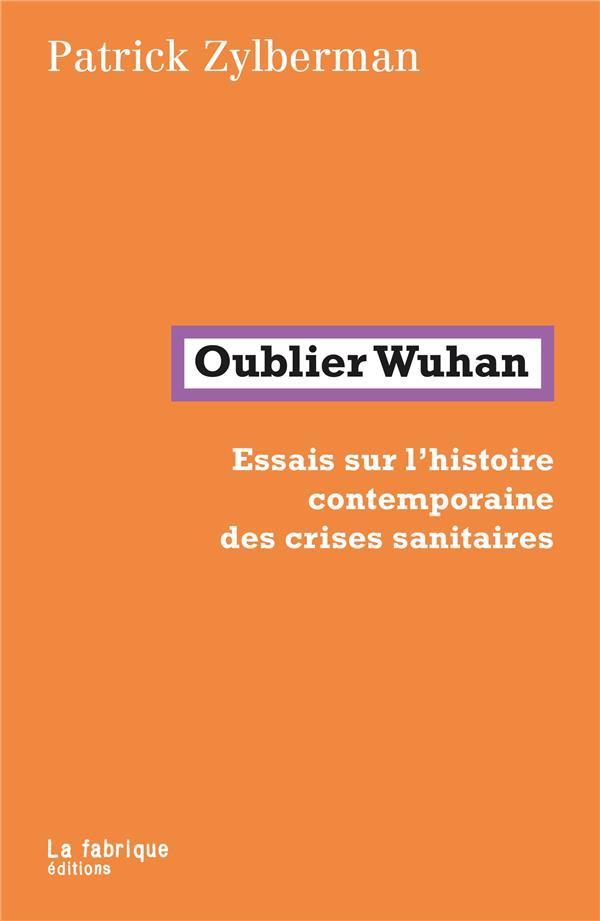 OUBLIER WUHAN : ESSAIS SUR L'HISTOIRE CONTEMPORAINE DES CRISES SANITAIRES ZYLBERMAN PATRICK FABRIQUE