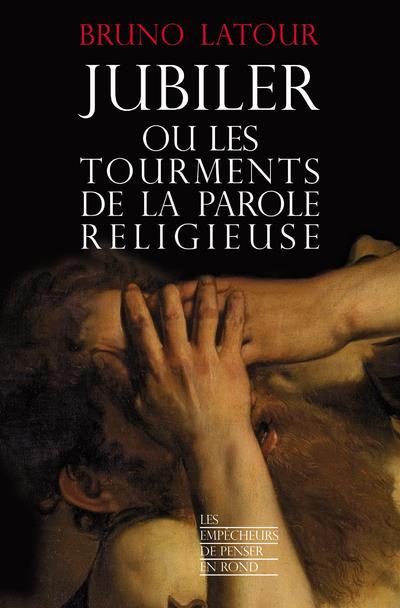 JUBILER OU LES TOURMENTS DE LA PAROLE RELIGIEUSE LATOUR BRUNO les Empêcheurs de penser en rond