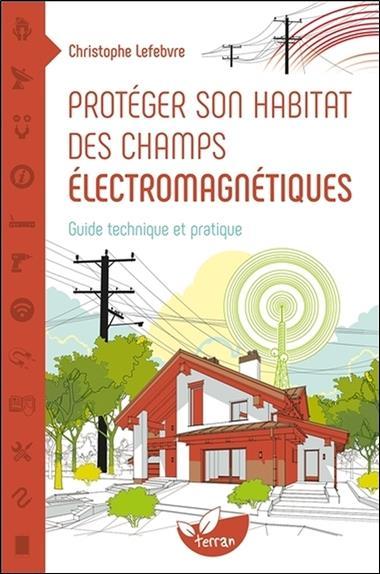 PROTEGER SON HABITAT DES CHAMPS ELECTROMAGNETIQUES     GUIDE TECHNIQUE ET PRATIQUE