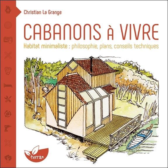 Cabanons A Vivre - Habitat Minimaliste : Philosophie, Plans, Conseils Techniques LA GRANGE CHRISTIAN DE TERRAN