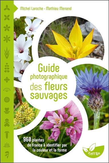 GUIDE PHOTOGRAPHIQUE DES FLEURS SAUVAGES  -  960 PLANTES DE FRANCE A IDENTIFIER PAR LA COULEUR ET LA FORME LAROCHE/MENAND DE TERRAN