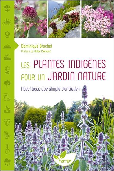 LES PLANTES INDIGENES POUR UN JARDIN NATURE  -  AUSSI BEAU QUE SIMPLE D'ENTRETIEN BROCHET, DOMINIQUE DE TERRAN