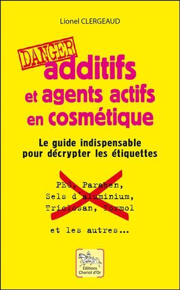 ADDITIFS ET AGENTS ACTIFS EN COSMETIQUE : DANGER LE GUIDE INDISPENSABLE POUR D CHARIOT D'OR