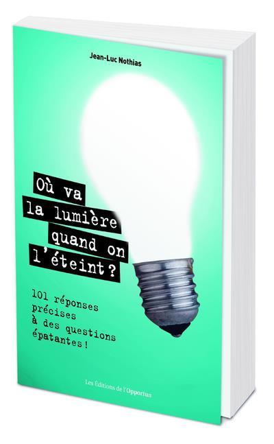 OU VA LA LUMIERE QUAND ON L'ETEINT ? 100 REPONSES PRECISES A DES QUESTIONS EPATANTES !
