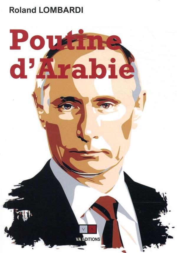 POUTINE D'ARABIE  -  OU POURQUOI ET COMMENT LA RUSSIE EST DEVENUE INCONTOURNABLE EN MEDITERRANEE LOMBARDI, ROLAND VA PRESS