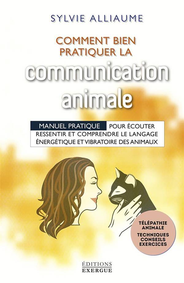COMMENT BIEN PRATIQUER LA COMMUNICATION ANIMALE ? MANUEL PRATIQUE POUR LE LANGAGE DES ANIMAUX