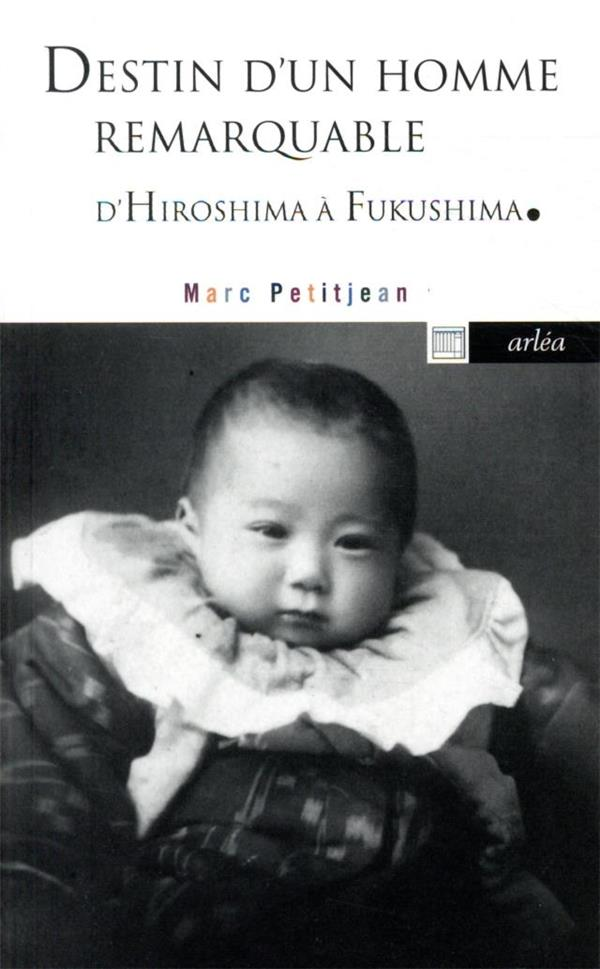 DESTIN D'UN HOMME REMARQUABLE - D'HIROSHIMA A FUKUSHIMA PETITJEAN MARC ARLEA