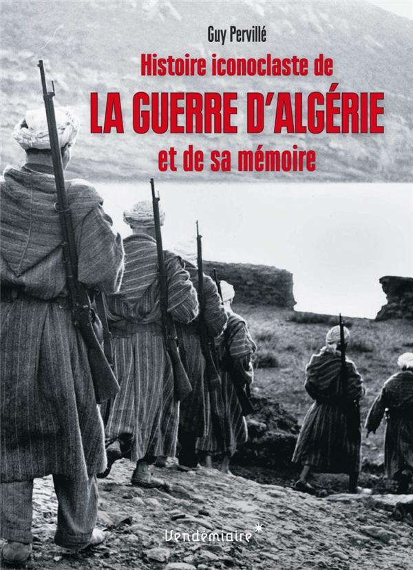 HISTOIRE ICONOCLASTE DE LA GUERRE D'ALGERIE ET DE SA MEMOIRE  VENDEMIAIRE