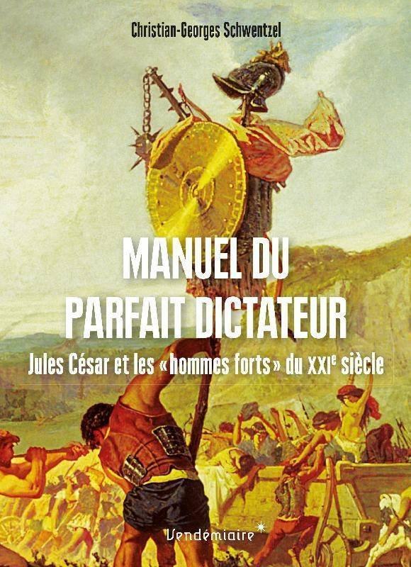MANUEL DU PARFAIT DICTATEUR : JULES CESAR ET LES HOMMES SCHWENTZEL C-G. VENDEMIAIRE