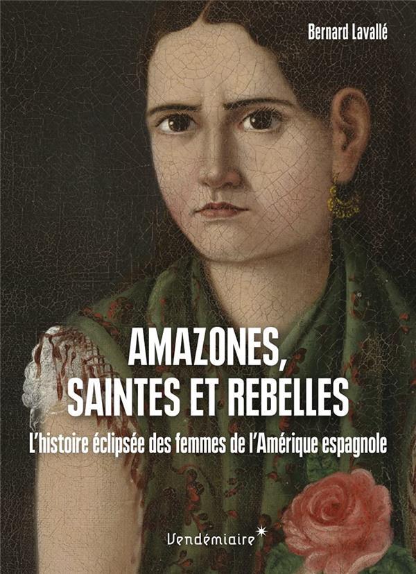 AMAZONES, SAINTES ET REBELLES : L'HISTOIRE ECLIPSEE DES FEMMES DE L'AMERIQUE ESPAGNOLE LAVALLE BERNARD VENDEMIAIRE