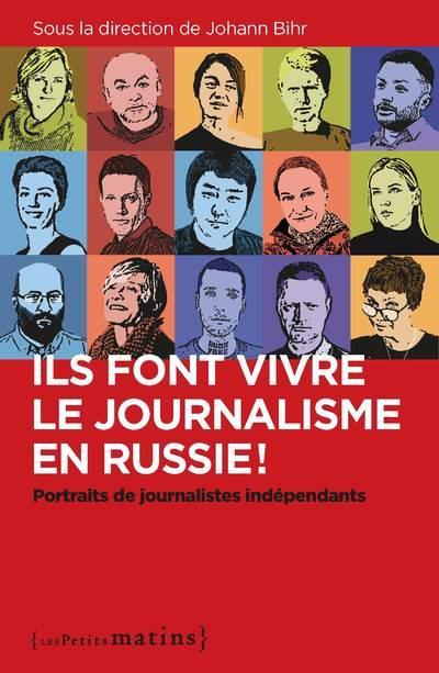 ILS FONT VIVRE LE JOURNALISME EN RUSSIE ! : PORTRAITS DE JOURNALISTES INDEPENDANTS