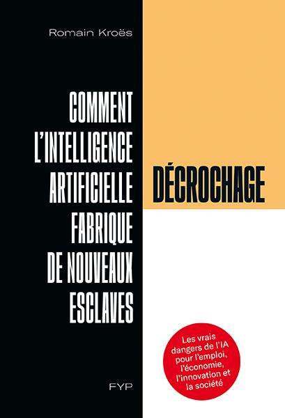 DECROCHAGE  -  COMMENT L'INTELLIGENCE ARTIFICIELLE FABRIQUE DE NOUVEAUX ESCLAVES