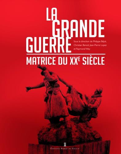 LA GRANDE GUERRE, MATRICE DU XXE SIECLE  DE TAILLAC