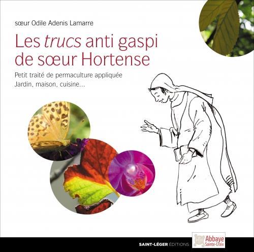 LES TRUCS ANTI GASPI DE SOEUR HORTENSE  -  PETIT TRAITE DE PERMACULTURE APPLIQUEE  -  JARDIN, MAISON, CUISINE...