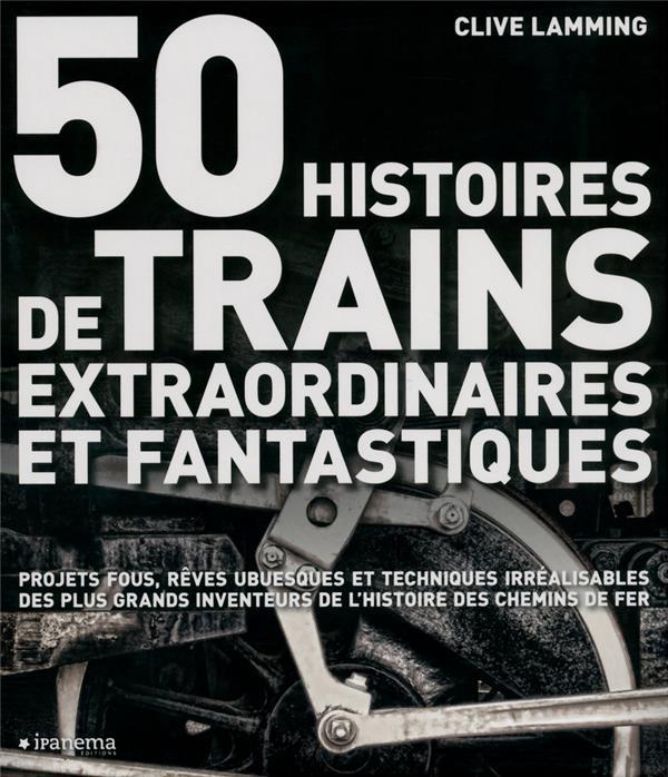 50 HISTOIRES DE TRAINS EXTRAORDINAIRES ET FANTASTIQUES  -  PROJETS FOUS, REVES UBUESQUES ET TECHNIQUES IRREALISABLES DES PLUS GRANDS INVENTEURS DE L'HISTOIRE DES CHEMINS DE FER LAMMING CLIVE Ipanema