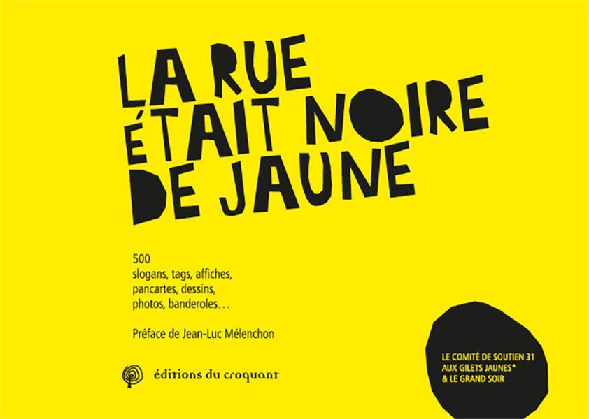 LA RUE ETAIT NOIRE DE JAUNE  -  500 SLOGANS, TAGS, AFFICHES, PANCARTES, DESSINS, PHOTOS, BANDEROLES...