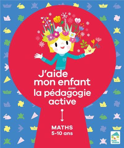J'AIDE MON ENFANT AVEC LA PEDAGOGIE ACTIVE  -  MATHEMATIQUES  -  510 ANS DORANCE/LOUPIAC ECOLE VIVANTE