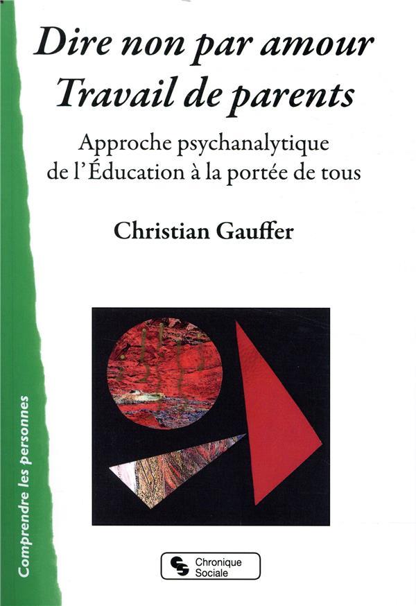DIRE NON PAR AMOUR - TRAVAIL DE PARENTS - APPROCHE PSYCHANALYTIQUE DE L'EDUCATION A LA PORTEE DE TOU