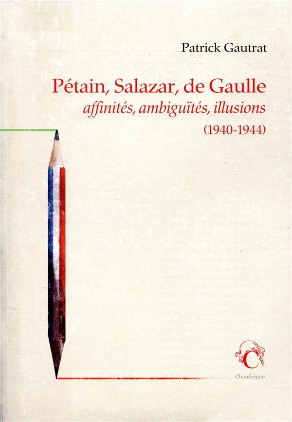 PETAIN, SALAZAR, DE GAULLE - AFFINITES, AMBIGUITES, ILLUSIONS (1940-1944)
