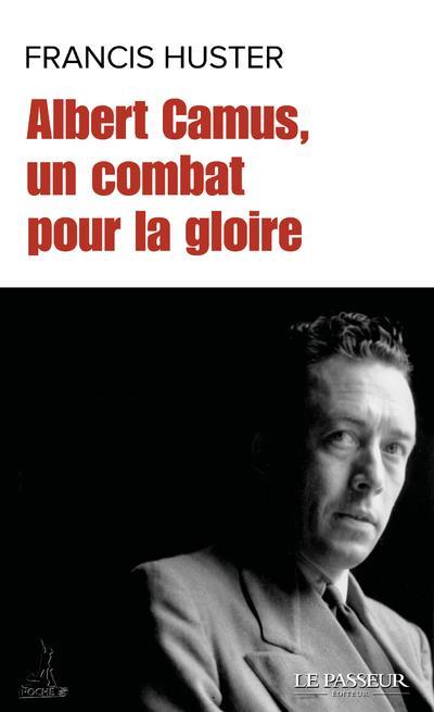 ALBERT CAMUS, UN COMBAT POUR LA GLOIRE HUSTER FRANCIS LE PASSEUR