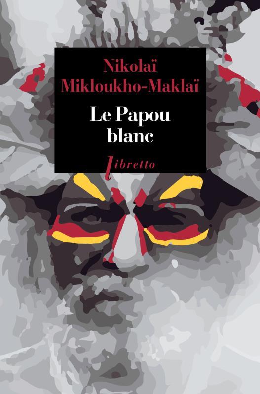 LE PAPOU BLANC  -  NAUFRAGE VOLONTAIRE CHEZ LES SAUVAGES DE NOUVELLE-GUINEE – 1871-1883 MIKLOUKHO-MAKLAI N. LIBRETTO