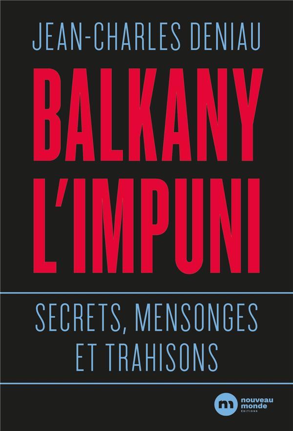 BALKANY L IMPUNI - SECRETS MENSONGES ET TRAHISONS DENIAU JEAN-CHARLES NOUVEAU MONDE