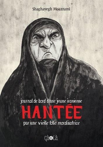 HANTEE : JOURNAL DE BORD D'UNE JEUNE IRANIENNE HANTEE PAR UNE VIEILLE FOLLE MORALISATRICE MOAZZAMI, SHAGHAYEGH CA ET LA