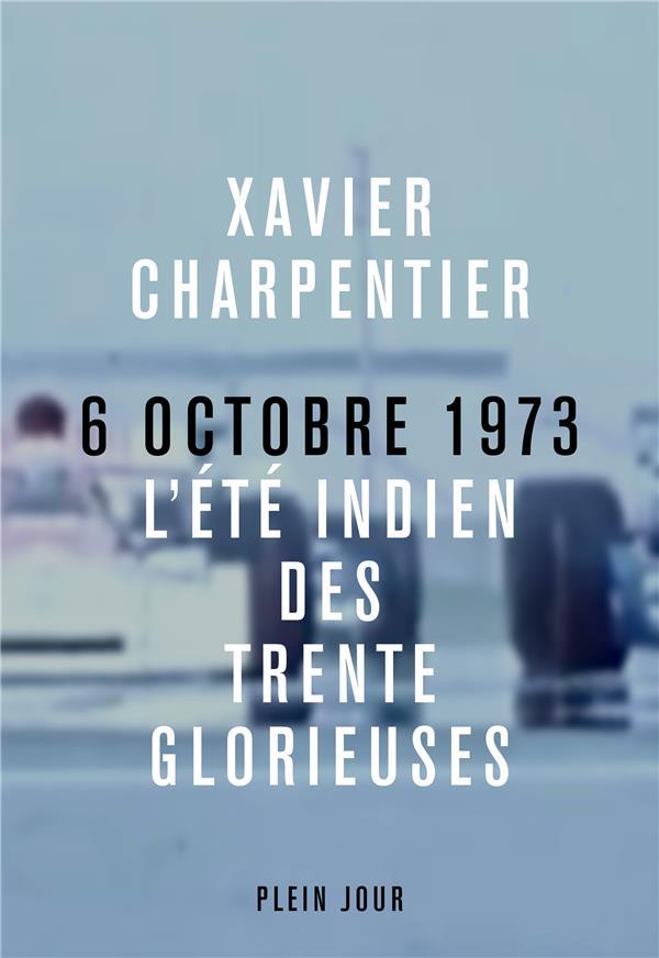 6 OCTOBRE 1973, L'ETE INDIEN DES TRENTE GLORIEUSES CHARPENTIER XAVIER PLEIN JOUR