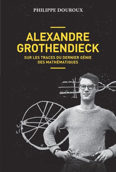 ALEXANDRE GROTHENDIECK - SUR LES TRACES DU DERNIER GENIE DES MATHEMATIQUES