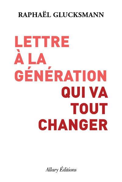 LETTRE A LA GENERATION QUI VA TOUT CHANGER GLUCKSMANN, RAPHAEL ALLARY