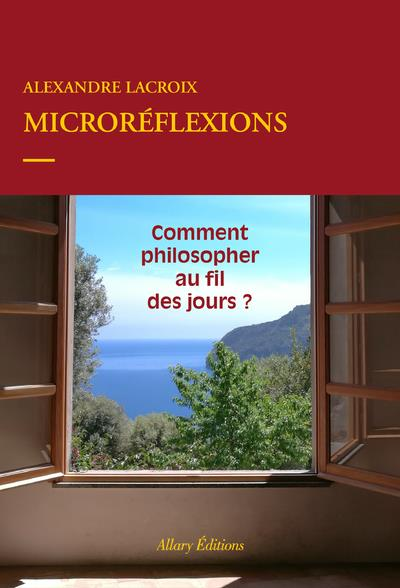 MICROREFLEXIONS - COMMENT PHILOSOPHER AU FIL DES JOURS ? LACROIX ALEXANDRE ALLARY