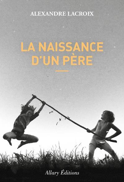 LA NAISSANCE D'UN PERE LACROIX ALEXANDRE ALLARY