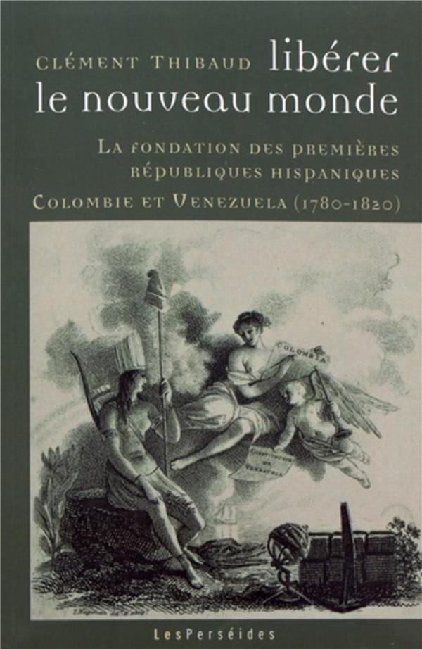 LIBERER LE NOUVEAU MONDE. LA FONDATION DES PREMIERES REPUBLIQUES HISPANIQUES : COLOMBIE ET VENEZUELA