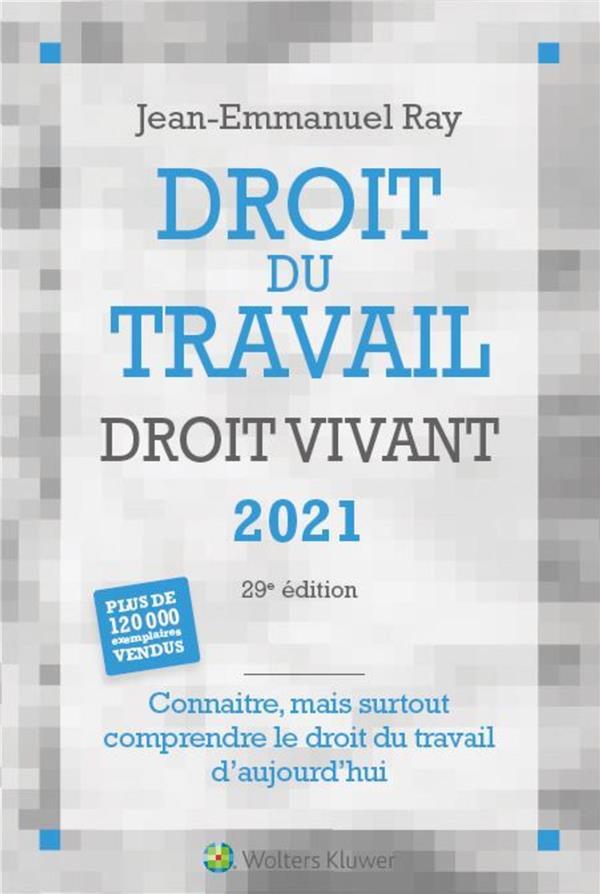 DROIT DU TRAVAIL DROIT VIVANT  -  CONNAITRE, MAIS SURTOUT COMPRENDRE LE DROIT DU TRAVAIL D'AUJOURD'HUI (EDITION 2021) RAY, JEAN-EMMANUEL LIAISONS