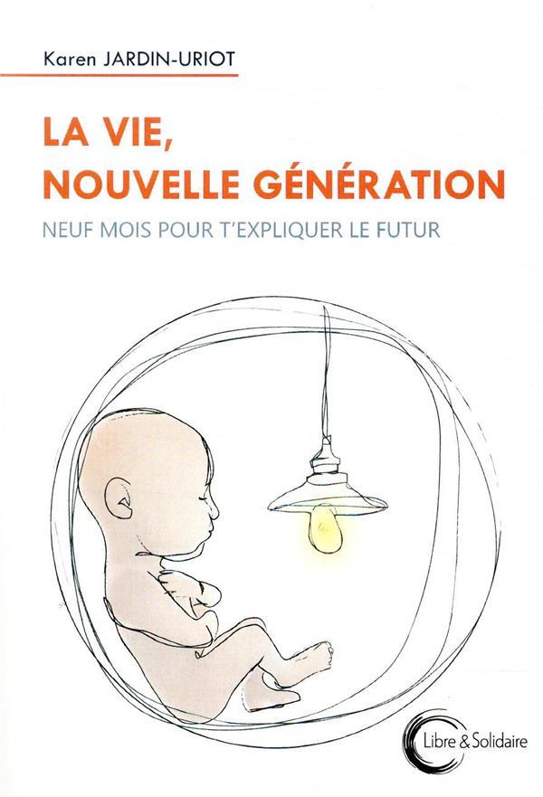 LA VIE, NOUVELLE GENERATION  -  NEUF MOIS POUR T'EXPLIQUER LE FUTUR JARDIN URIOT KAREN LIBRE SOLIDAIRE
