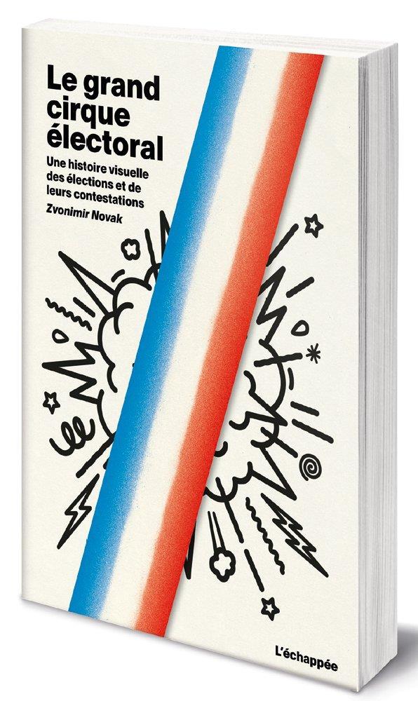 LE GRAND CIRQUE ELECTORAL  -  UNE HISTOIRE VISUELLE DES ELECTIONS ET DE LEURS CONTESTATIONS