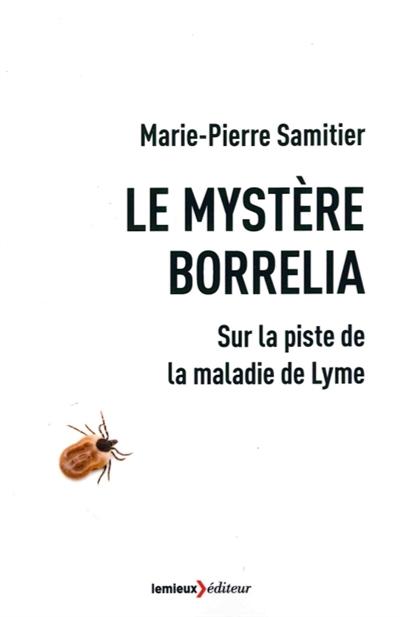LE MYSTERE BORRELIA - SUR LA PISTE DE LA MALADIE DE LYME SAMITIER MARIE-PIERR LEMIEUX