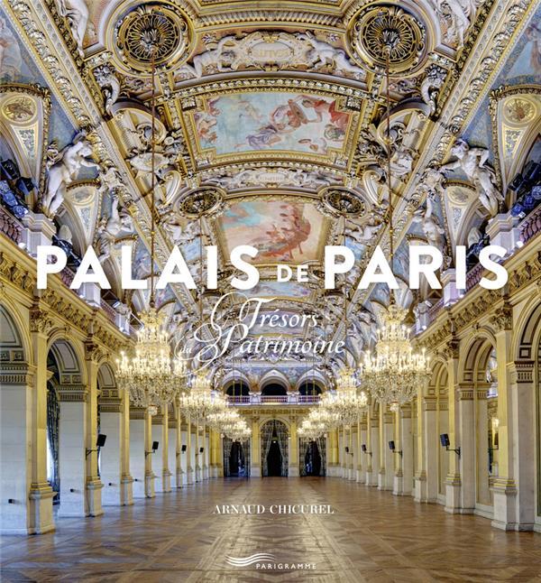 PALAIS DE PARIS - TRESORS DU PATRIMOINE CHICUREL ARNAUD Parigramme