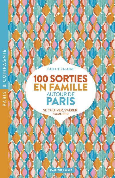 100 SORTIES EN FAMILLE AUTOUR DE PARIS