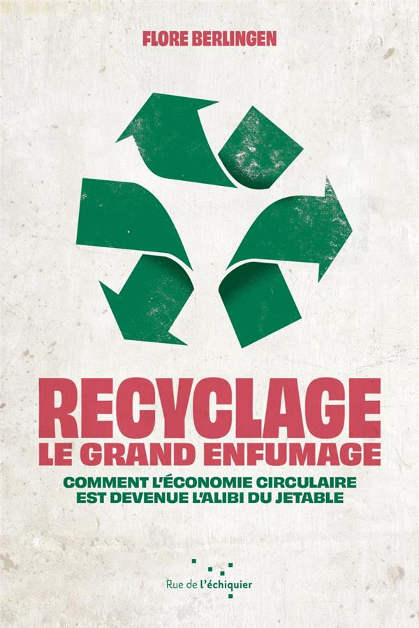RECYCLAGE : LE GRAND ENFUMAGE  -  COMMENT L'ECONOMIE CIRCULAIRE EST DEVENUE L'ALIBI DU JETABLE