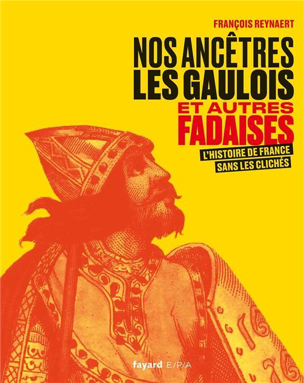 NOS ANCETRES LES GAULOIS ET AUTRES FADAISES - L'HISTOIRE DE FRANCE SANS LES CLICHES