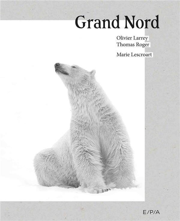 LESCROAT/LARREY - GRAND NORD - UN MONDE A PRESERVER