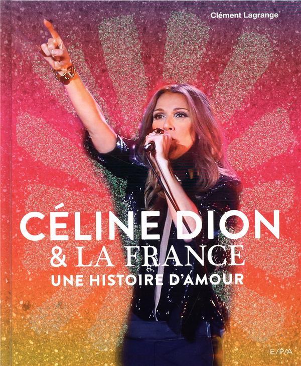 CELINE DION et LA FRANCE  -  UNE HISTOIRE D'AMOUR LAGRANGE CLEMENT EPA