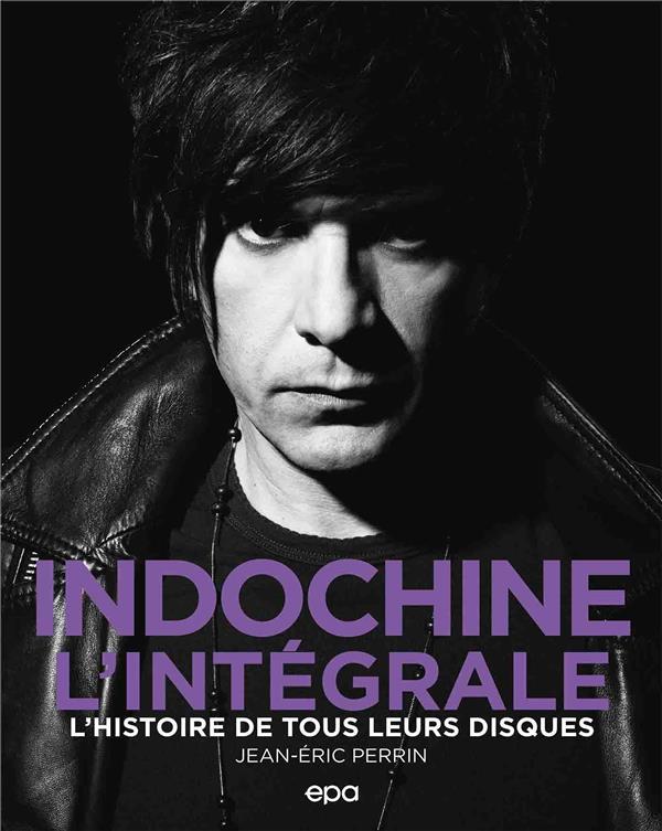 INDOCHINE, L'INTEGRALE : L'HISTOIRE DE TOUS LEURS DISQUES