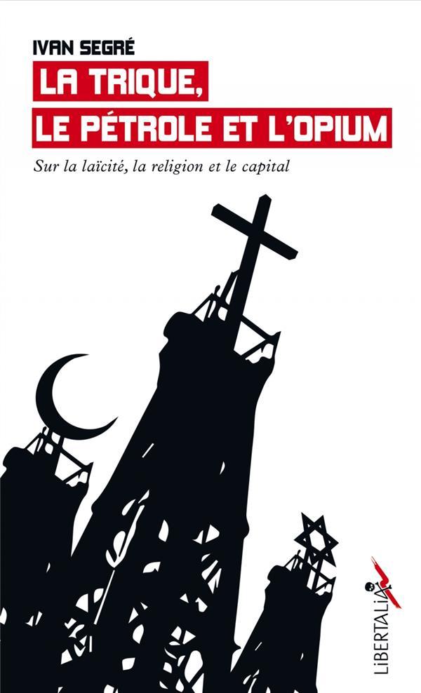 LA TRIQUE, LE EETROLE ET L'OPIUM  -  SUR LA LAICITE, LA RELIGION ET LE CAPITAL